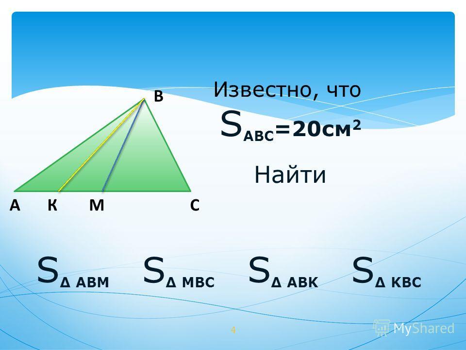 B AСМ 4 К Известно, что S ABC =20см 2 Найти S MBC S KBC S ABM S ABK