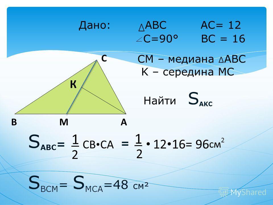 Дано: ABC AC= 12 C=90° BC = 16 S ABC = 1 CB CA 2 = 1 12 16= 96 см 2 2 C BAМ К СМ – медиана ABC K – середина MC S BCM = S MCA =48 см² Найти S AKC