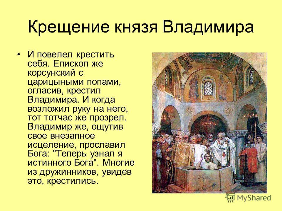 Крещение князя Владимира И повелел крестить себя. Епископ же корсунский с царицыными попами, огласив, крестил Владимира. И когда возложил руку на него, тот тотчас же прозрел. Владимир же, ощутив свое внезапное исцеление, прославил Бога: