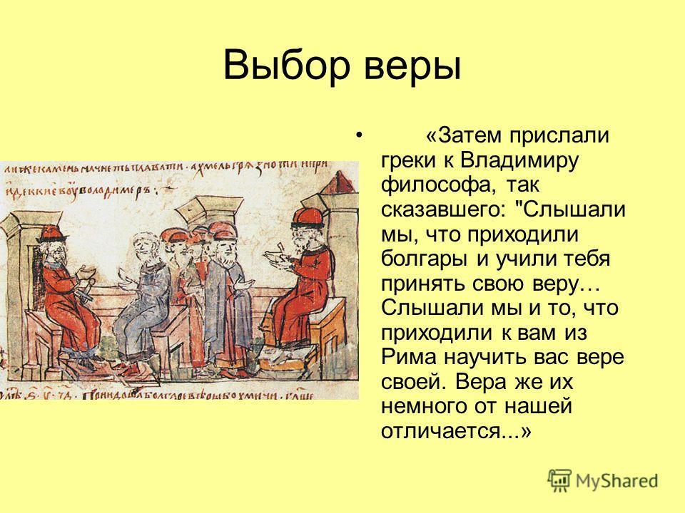 «Затем прислали греки к Владимиру философа, так сказавшего: Слышали мы, что приходили болгары и учили тебя принять свою веру… Слышали мы и то, что приходили к вам из Рима научить вас вере своей. Вера же их немного от нашей отличается...»