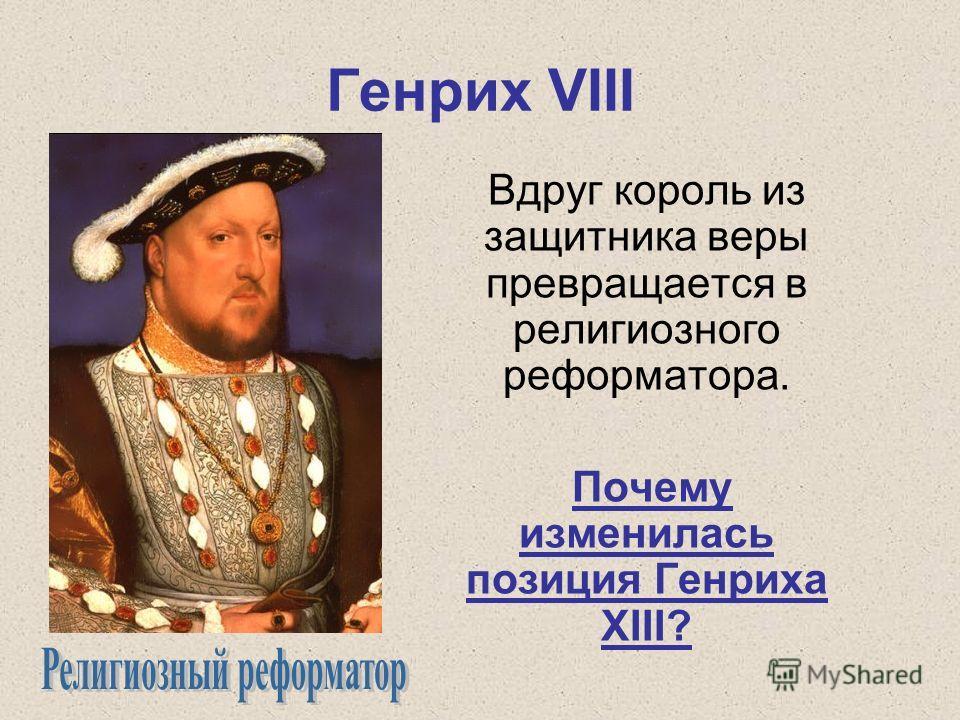 Генрих VIII Вдруг король из защитника веры превращается в религиозного реформатора. Почему изменилась позиция Генриха ХIII?