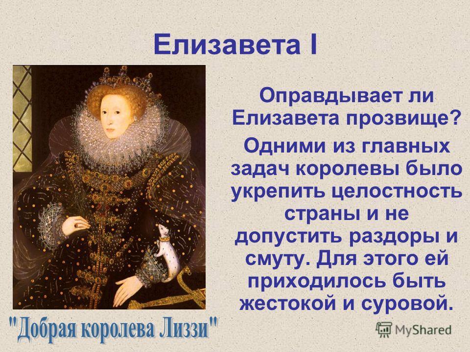 Елизавета I Оправдывает ли Елизавета прозвище? Одними из главных задач королевы было укрепить целостность страны и не допустить раздоры и смуту. Для этого ей приходилось быть жестокой и суровой.