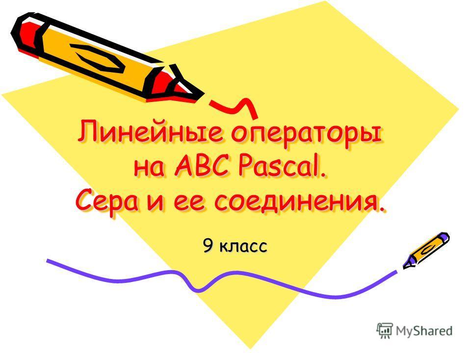 Линейные операторы на ABC Pascal. Сера и ее соединения. 9 класс