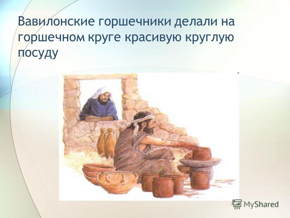 Вавилонские горшечники делали на горшечном круге красивую круглую посуду