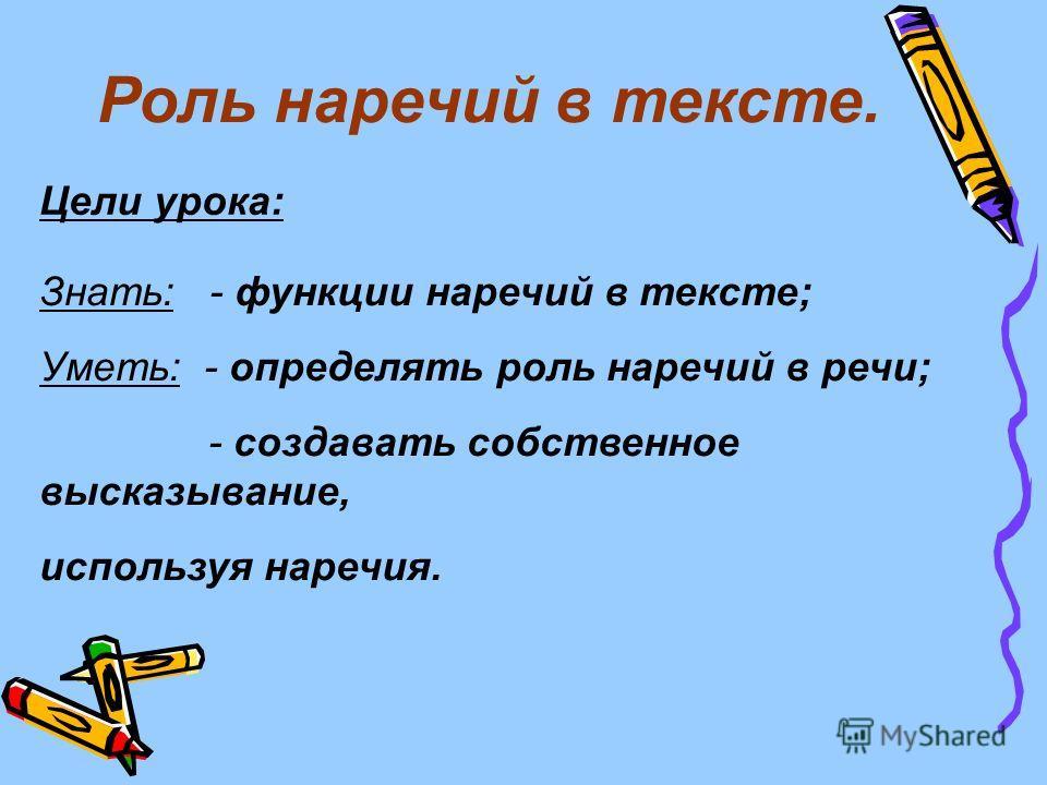 Роль наречий в тексте. Цели урока: Знать: - функции наречий в тексте; Уметь: - определять роль наречий в речи; - создавать собственное высказывание, используя наречия.