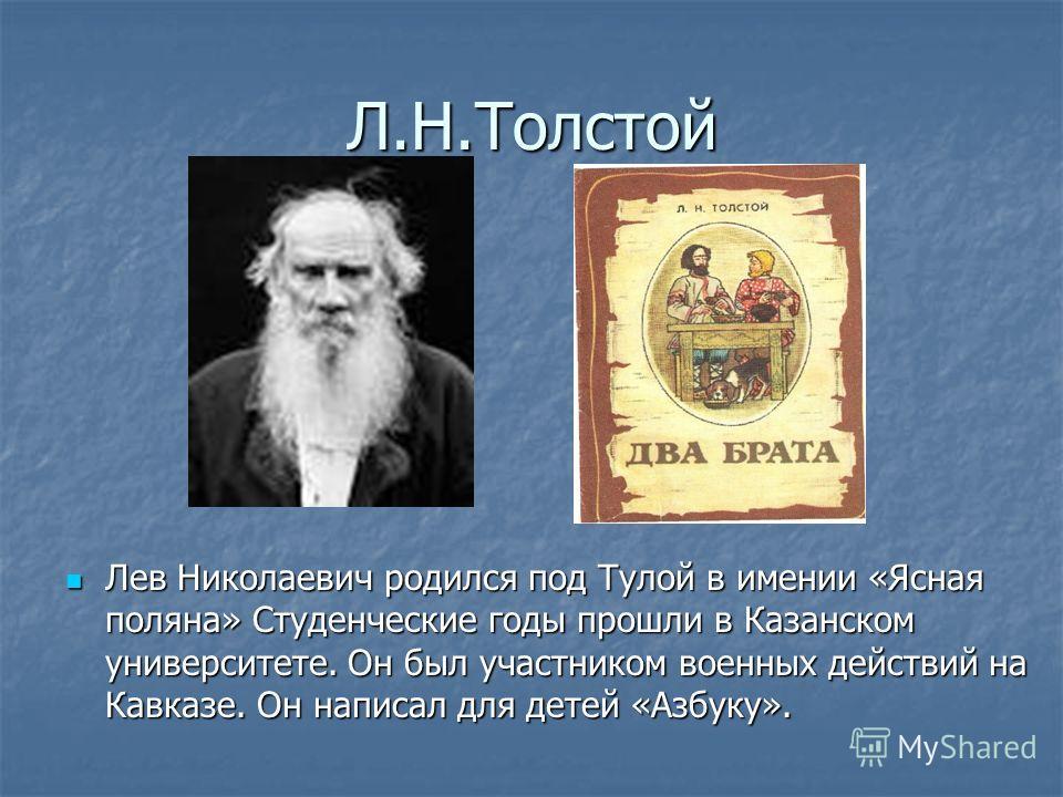 Л.Н.Толстой Лев Николаевич родился под Тулой в имении «Ясная поляна» Студенческие годы прошли в Казанском университете. Он был участником военных действий на Кавказе. Он написал для детей «Азбуку». Лев Николаевич родился под Тулой в имении «Ясная пол