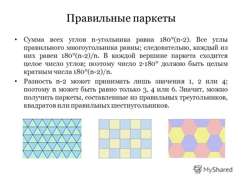 Правильные паркеты Сумма всех углов n-угольника равна 180°(n-2). Все углы правильного многоугольника равны; следовательно, каждый из них равен 180°(n-2)/n. В каждой вершине паркета сходится целое число углов; поэтому число 2·180° должно быть целым кр