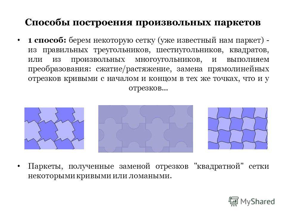 Способы построения произвольных паркетов 1 способ: берем некоторую сетку (уже известный нам паркет) - из правильных треугольников, шестиугольников, квадратов, или из произвольных многоугольников, и выполняем преобразования: сжатие/растяжение, замена