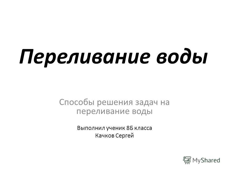 Переливание воды Способы решения задач на переливание воды Выполнил ученик 8Б класса Качков Сергей