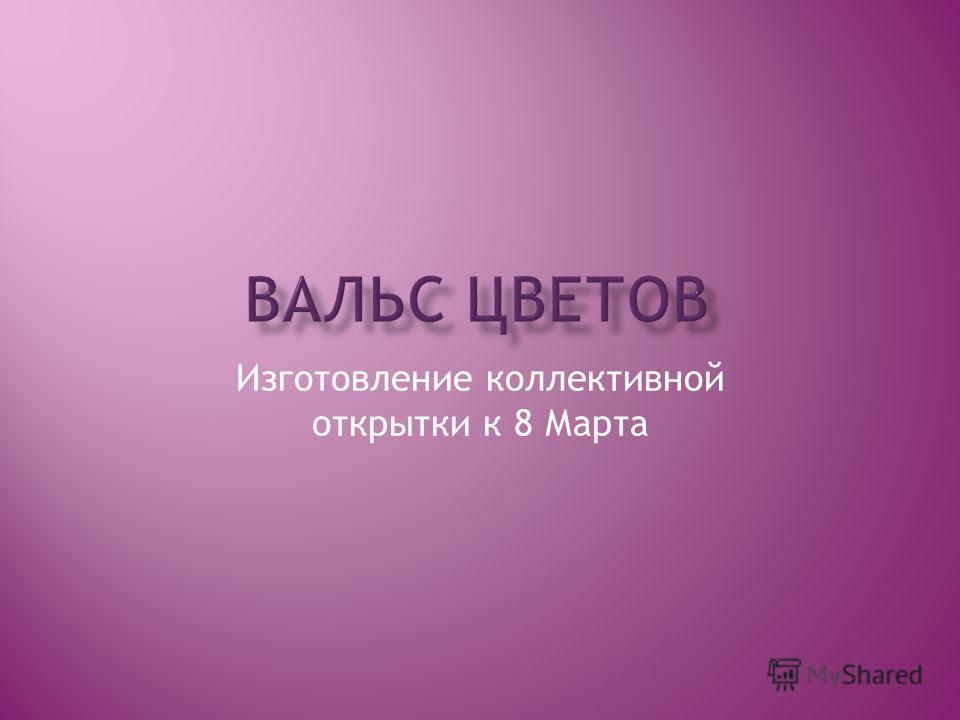 Изготовление коллективной открытки к 8 Марта