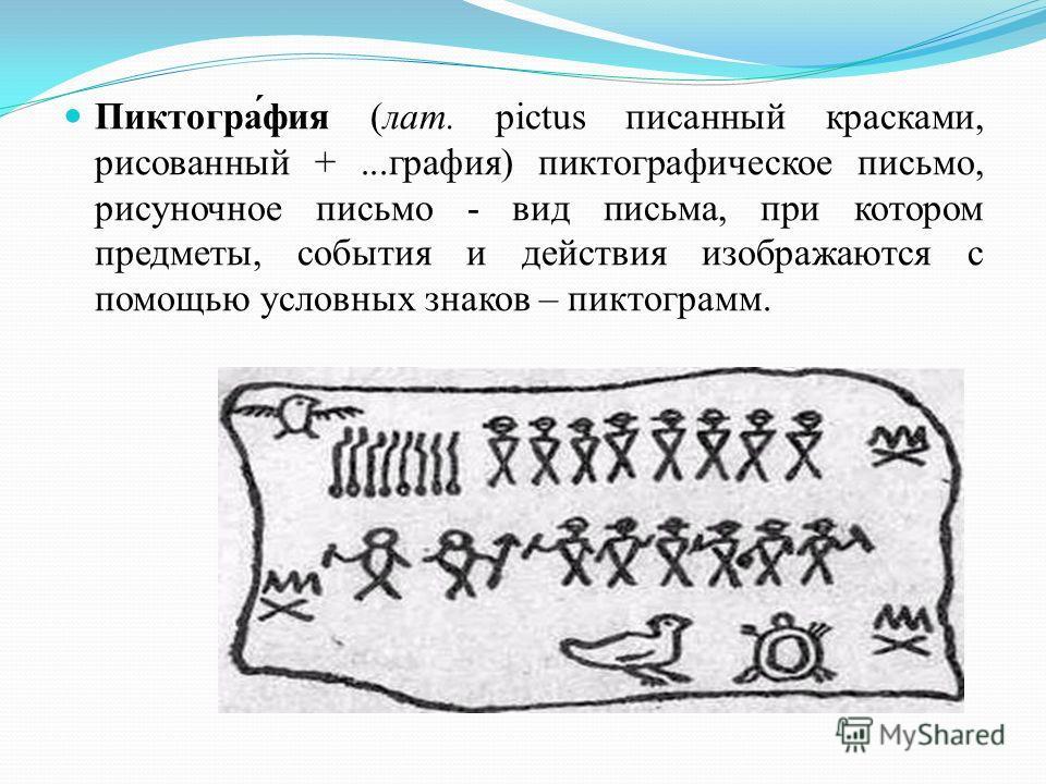 Пиктогра́фия (лат. pictus писанный красками, рисованный +...графия) пиктографическое письмо, рисуночное письмо - вид письма, при котором предметы, события и действия изображаются с помощью условных знаков – пиктограмм.