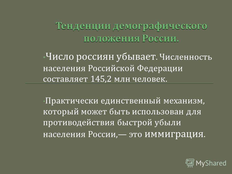 Число россиян убывает. Численность населения Российской Федерации составляет 145,2 млн человек. Практически единственный механизм, который может быть использован для противодействия быстрой убыли населения России, это иммиграция.