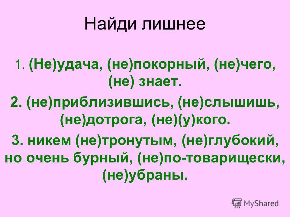 Найди лишнее 1. (Не)удача, (не)покорный, (не)чего, (не) знает. 2. (не)приблизившись, (не)слышишь, (не)дотрога, (не)(у)кого. 3. никем (не)тронутым, (не)глубокий, но очень бурный, (не)по-товарищески, (не)убраны.