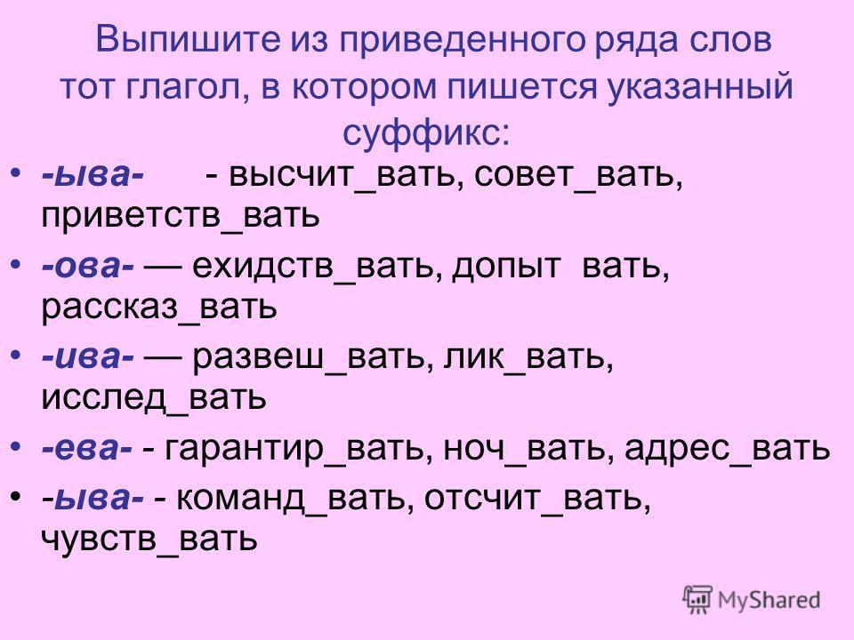 Выпишите из приведенного ряда слов тот глагол, в котором пишется указанный суффикс: -ыва- - высчит_вать, совет_вать, приветств_вать -ова- ехидств_вать, допыт вать, рассказ_вать -ива- развеш_вать, лик_вать, исслед_вать -ева- - гарантир_вать, ноч_вать,