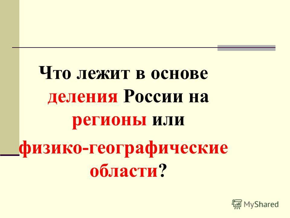 Что лежит в основе деления России на регионы или физико-географические области?