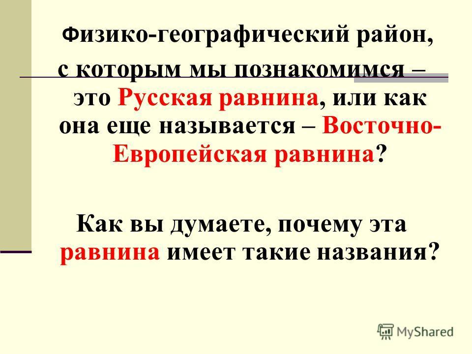 Ф изико-географический район, с которым мы познакомимся – это Русская равнина, или как она еще называется – Восточно- Европейская равнина? Как вы думаете, почему эта равнина имеет такие названия?