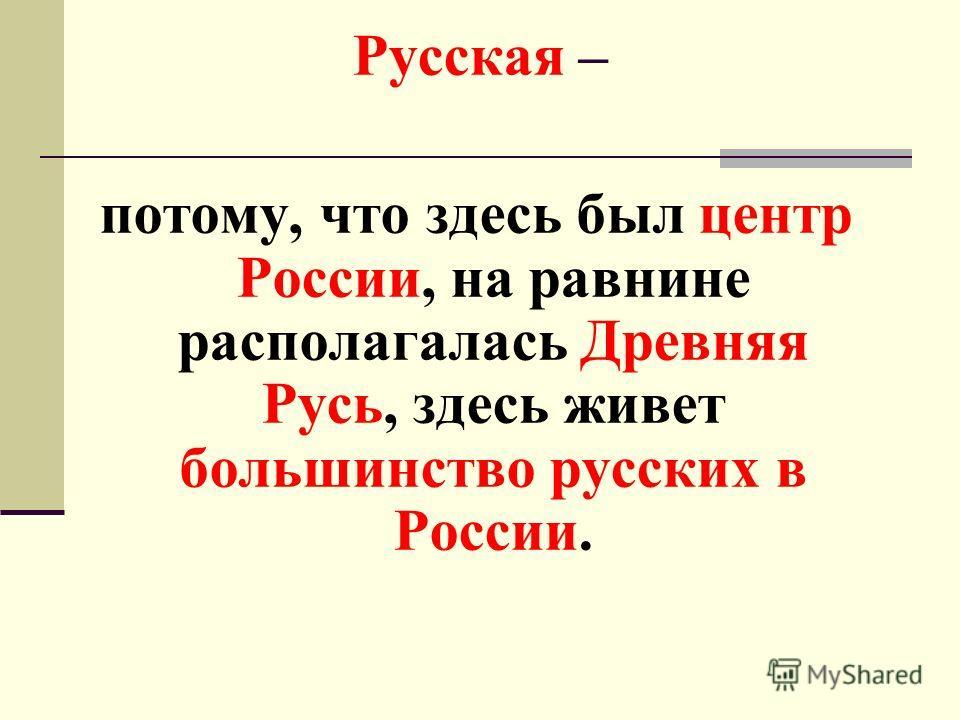 Русская – потому, что здесь был центр России, на равнине располагалась Древняя Русь, здесь живет большинство русских в России.
