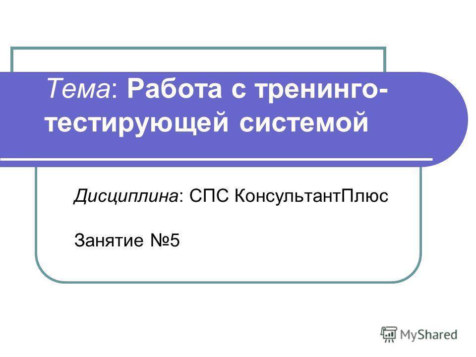 Тема: Работа с тренинго- тестирующей системой Дисциплина: СПС КонсультантПлюс Занятие 5