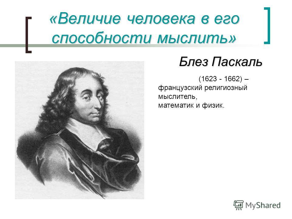 «Величие человека в его способности мыслить» Блез Паскаль (1623 - 1662) – французский религиозный мыслитель, математик и физик.