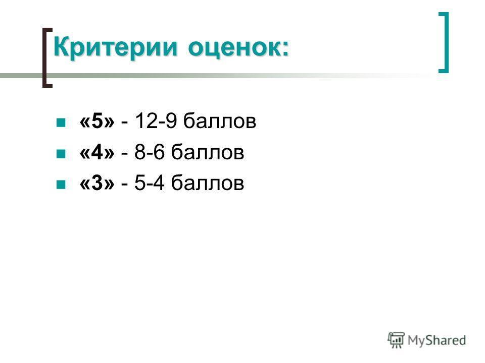 Критерии оценок: «5» - 12-9 баллов «4» - 8-6 баллов «3» - 5-4 баллов