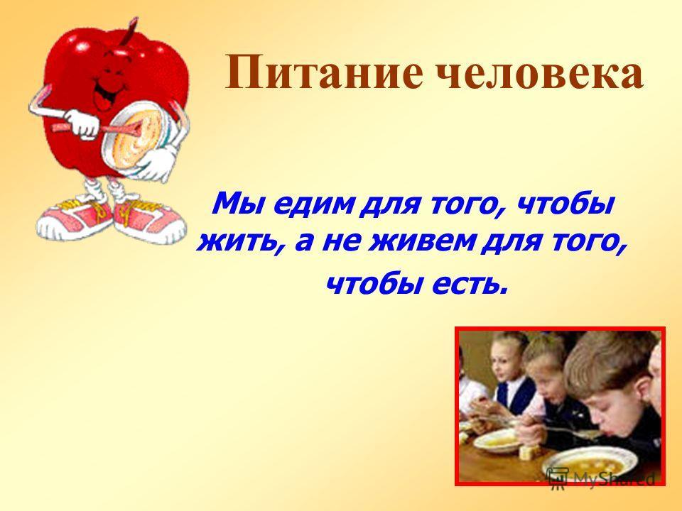 Питание человека Мы едим для того, чтобы жить, а не живем для того, чтобы есть.