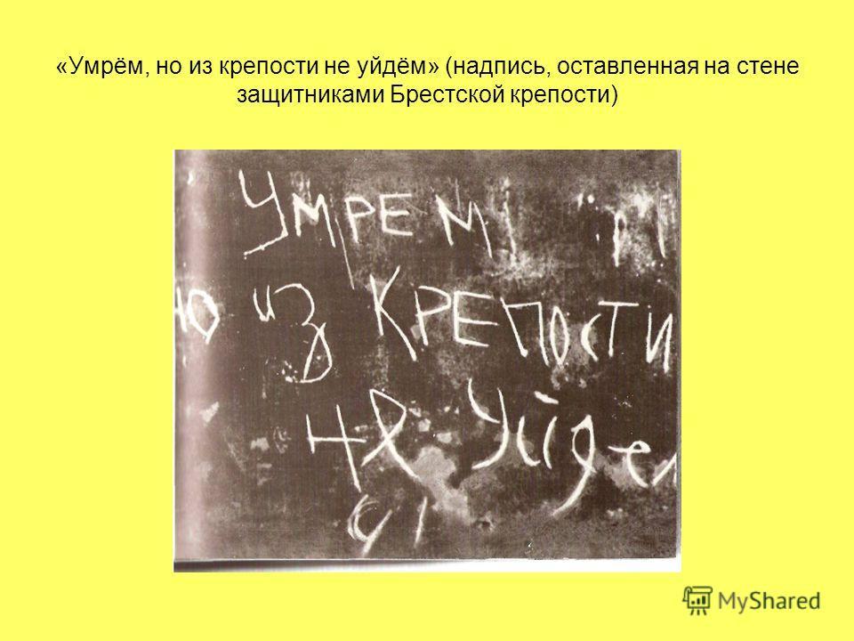 «Умрём, но из крепости не уйдём» (надпись, оставленная на стене защитниками Брестской крепости)