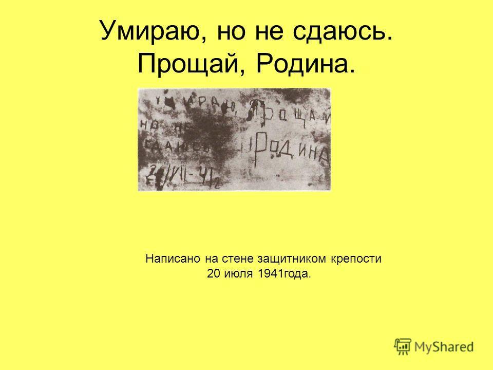Умираю, но не сдаюсь. Прощай, Родина. Написано на стене защитником крепости 20 июля 1941года.