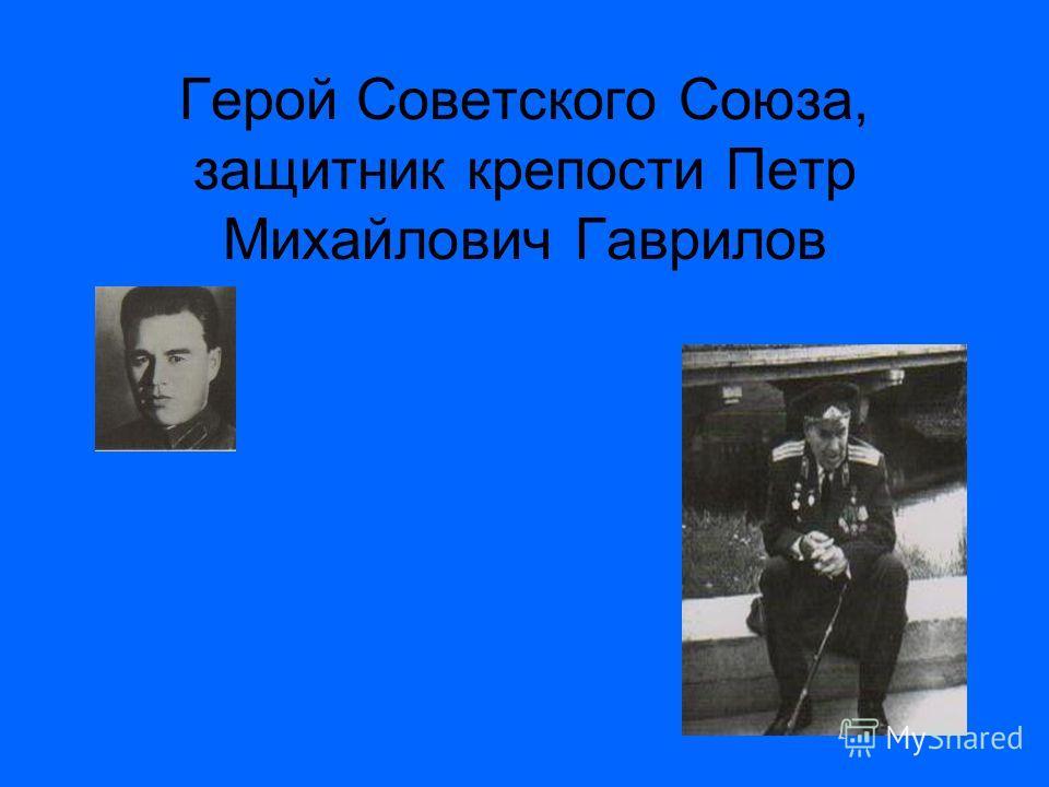 Герой Советского Союза, защитник крепости Петр Михайлович Гаврилов