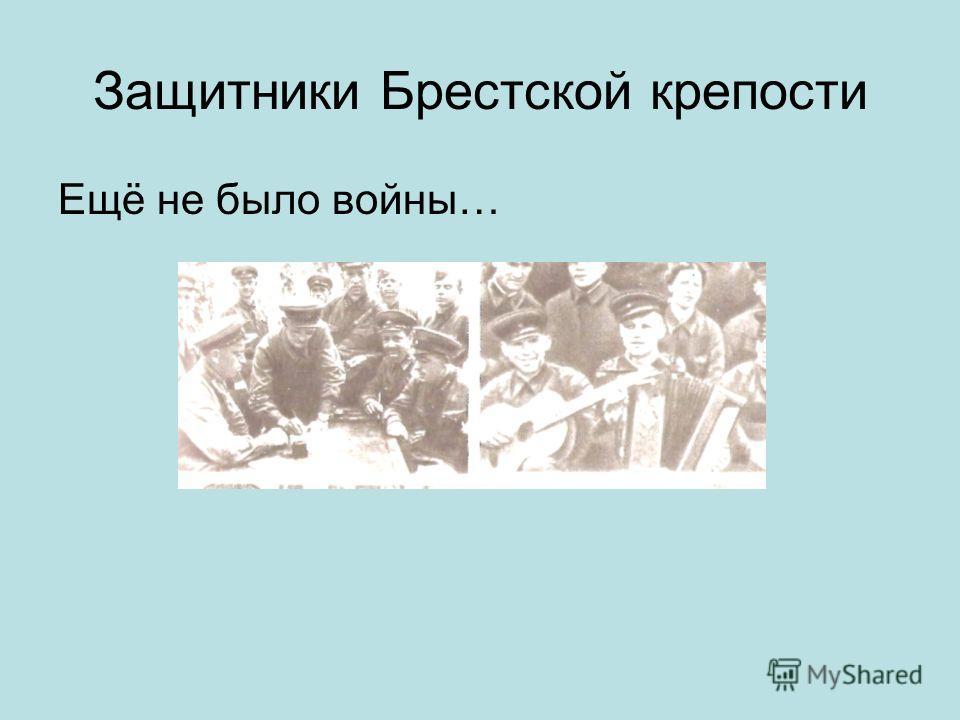 Защитники Брестской крепости Ещё не было войны…