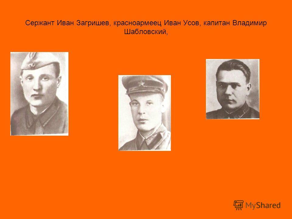 Сержант Иван Загришев, красноармеец Иван Усов, капитан Владимир Шабловский,