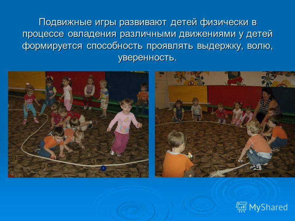 Подвижные игры развивают детей физически в процессе овладения различными движениями у детей формируется способность проявлять выдержку, волю, уверенность.