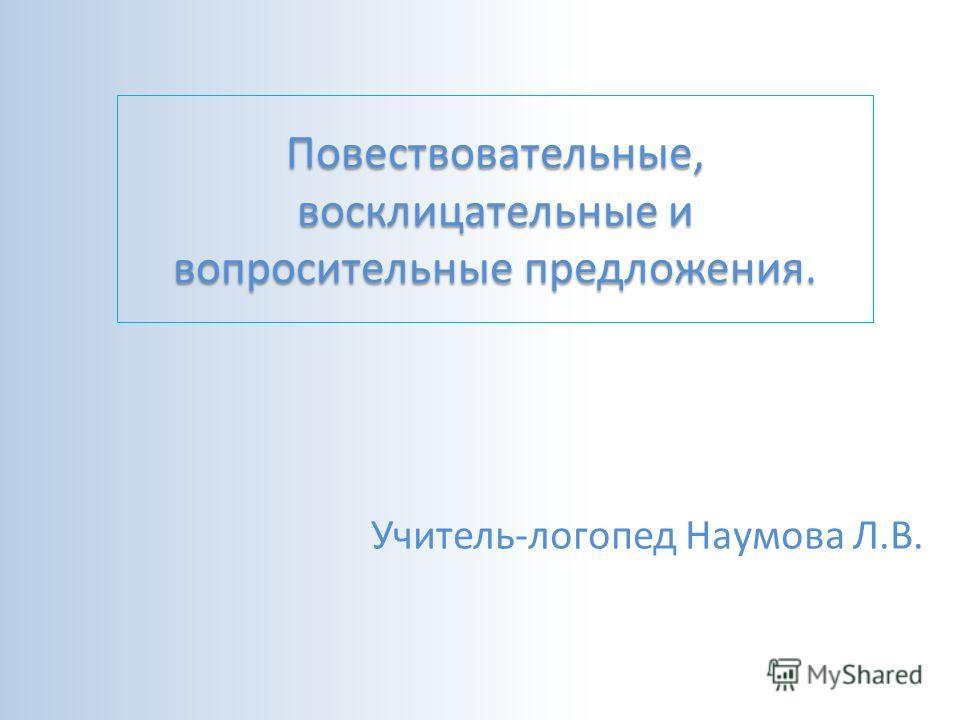 Повествовательные, восклицательные и вопросительные предложения. Учитель-логопед Наумова Л.В.