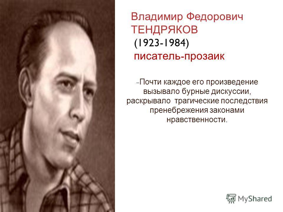 Владимир Федорович ТЕНДРЯКОВ (1923-1984) писатель - прозаик Почти каждое его произведение вызывало бурные дискуссии, раскрывало трагические последствия пренебрежения законами нравственности.