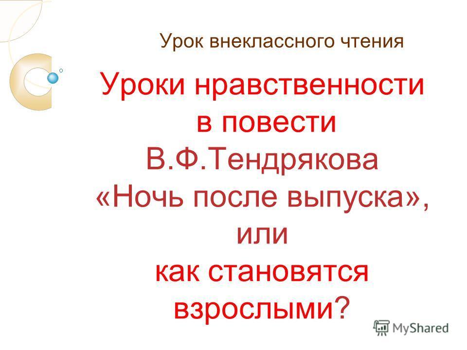 Урок внеклассного чтения Уроки нравственности в повести В.Ф.Тендрякова «Ночь после выпуска», или как становятся взрослыми?