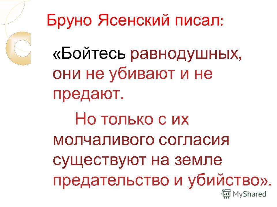 Бруно Ясенский писал : « Бойтесь равнодушных, они не убивают и не предают. Но только с их молчаливого согласия существуют на земле предательство и убийство ».