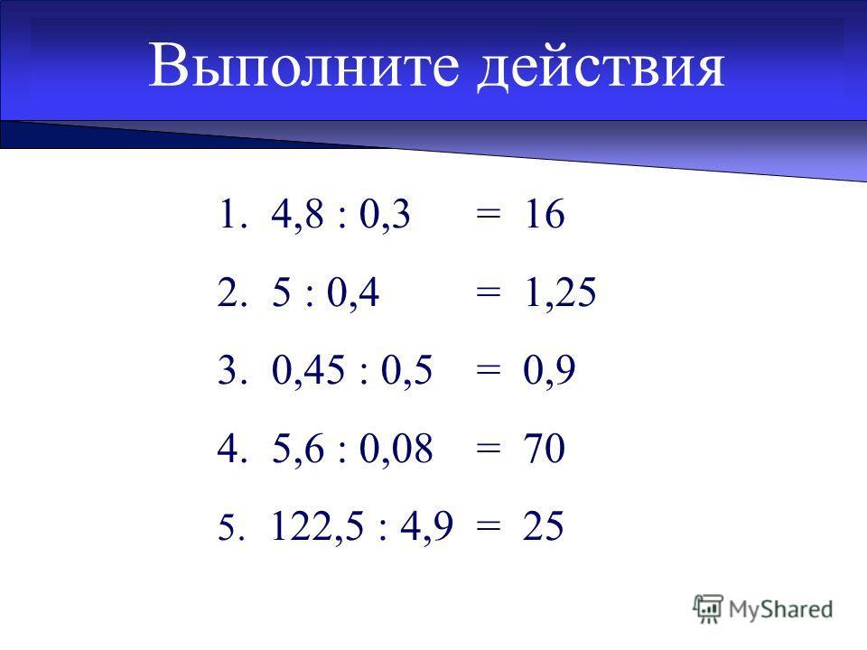 Выполните действия 1. 4,8 : 0,3 2. 5 : 0,4 3. 0,45 : 0,5 4. 5,6 : 0,08 5. 122,5 : 4,9 = 16 = 1,25 = 0,9 = 70 = 25