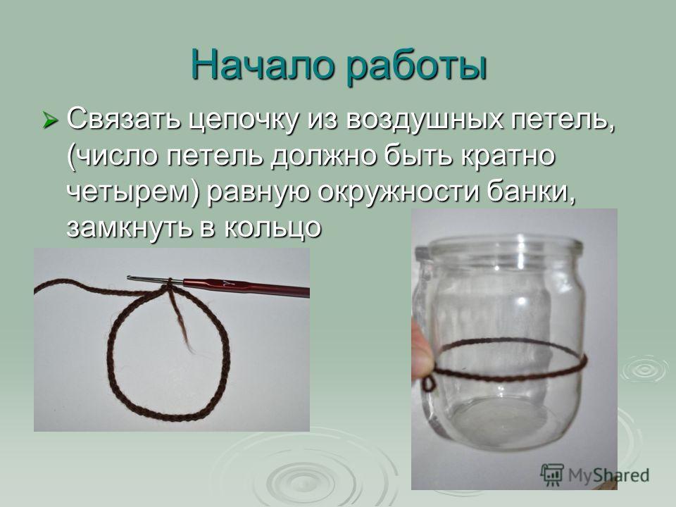 Начало работы Связать цепочку из воздушных петель, (число петель должно быть кратно четырем) равную окружности банки, замкнуть в кольцо Связать цепочку из воздушных петель, (число петель должно быть кратно четырем) равную окружности банки, замкнуть в