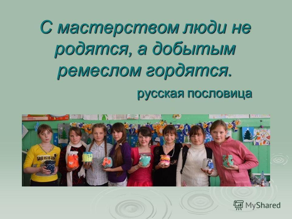 С мастерством люди не родятся, а добытым ремеслом гордятся. русская пословица