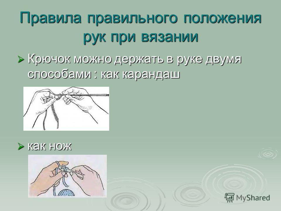 Правила правильного положения рук при вязании Крючок можно держать в руке двумя способами : как карандаш Крючок можно держать в руке двумя способами : как карандаш как нож как нож