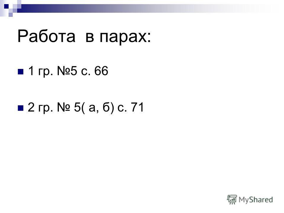 Работа в парах: 1 гр. 5 с. 66 2 гр. 5( а, б) с. 71