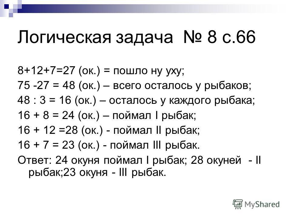 Логическая задача 8 с.66 8+12+7=27 (ок.) = пошло ну уху; 75 -27 = 48 (ок.) – всего осталось у рыбаков; 48 : 3 = 16 (ок.) – осталось у каждого рыбака; 16 + 8 = 24 (ок.) – поймал I рыбак; 16 + 12 =28 (ок.) - поймал II рыбак; 16 + 7 = 23 (ок.) - поймал