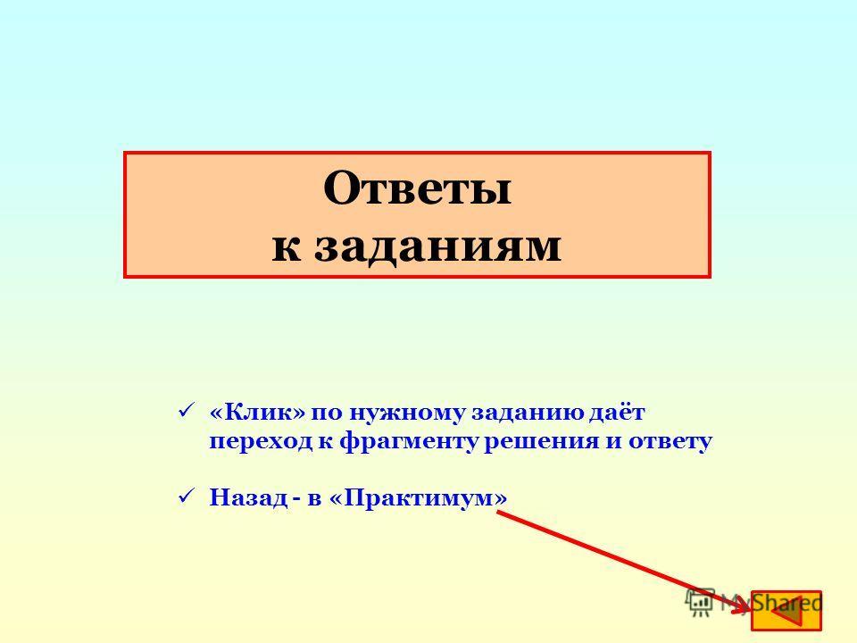 Ответы к заданиям «Клик» по нужному заданию даёт переход к фрагменту решения и ответу Назад - в «Практимум»
