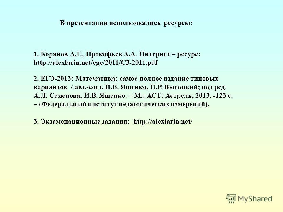 1. Корянов А.Г., Прокофьев А.А. Интернет – ресурс: http://alexlarin.net/ege/2011/C3-2011.pdf 3. Экзаменационные задания: http://alexlarin.net/ В презентации использовались ресурсы: 2. ЕГЭ-2013: Математика: самое полное издание типовых вариантов / авт