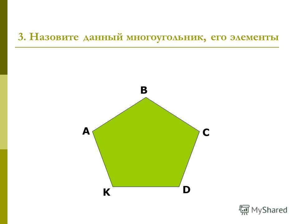 3. Назовите данный многоугольник, его элементы А B C D K