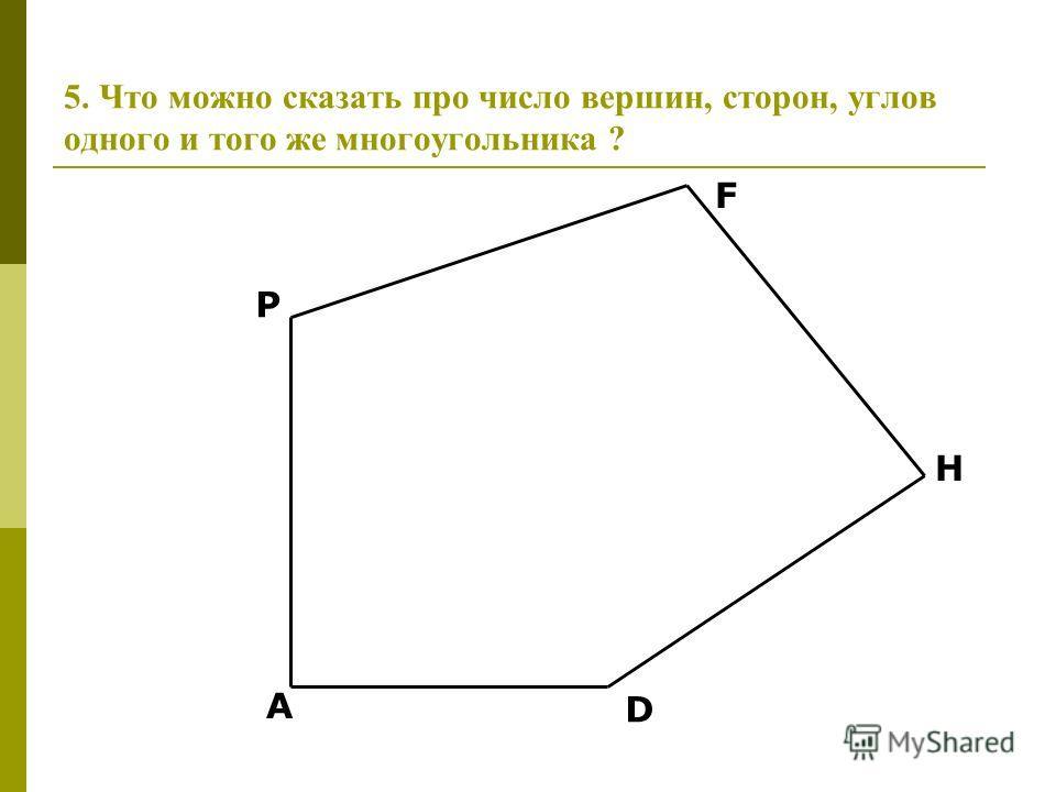 5. Что можно сказать про число вершин, сторон, углов одного и того же многоугольника ? P F H D A