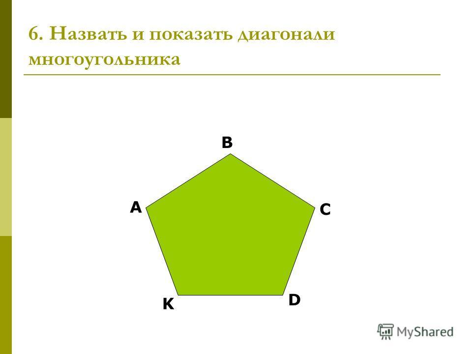 6. Назвать и показать диагонали многоугольника А B C D K