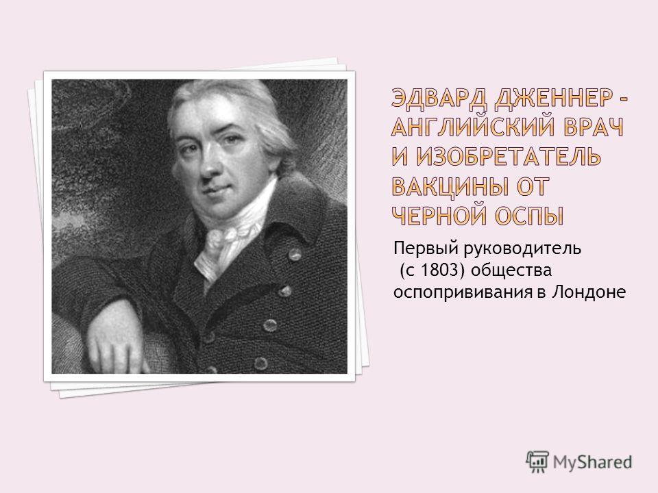 Первый руководитель (с 1803) общества оспопрививания в Лондоне