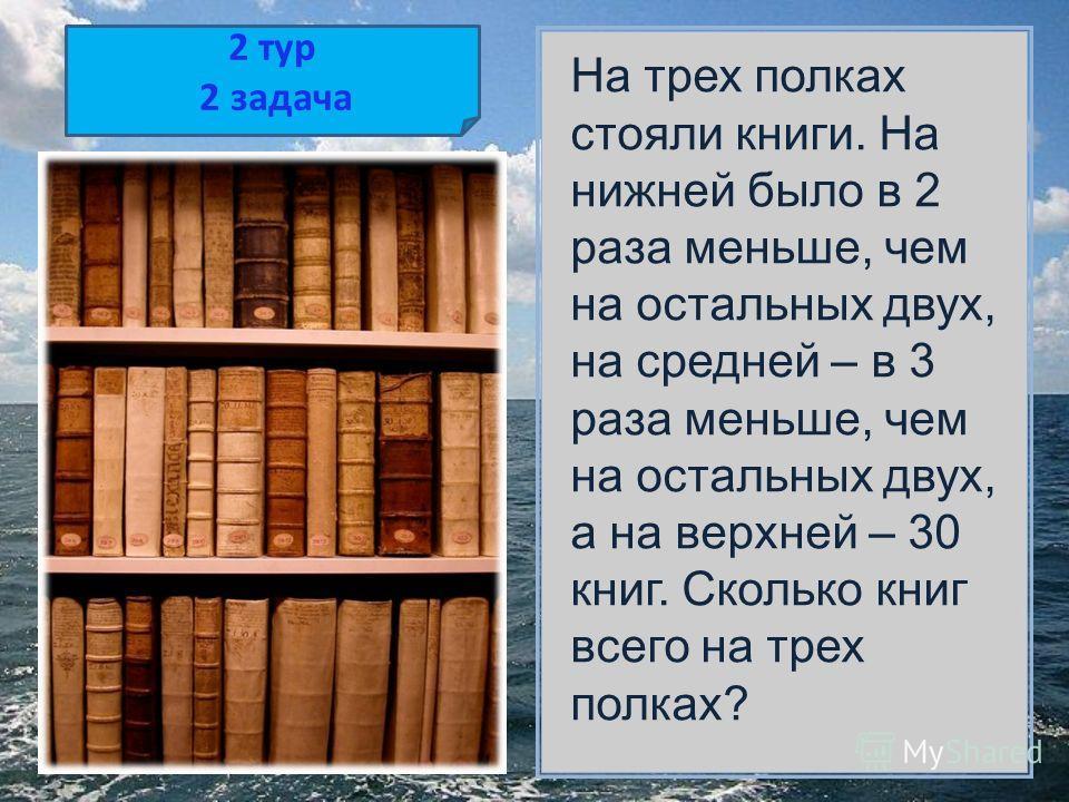 2 тур 2 задача На трех полках стояли книги. На нижней было в 2 раза меньше, чем на остальных двух, на средней – в 3 раза меньше, чем на остальных двух, а на верхней – 30 книг. Сколько книг всего на трех полках?