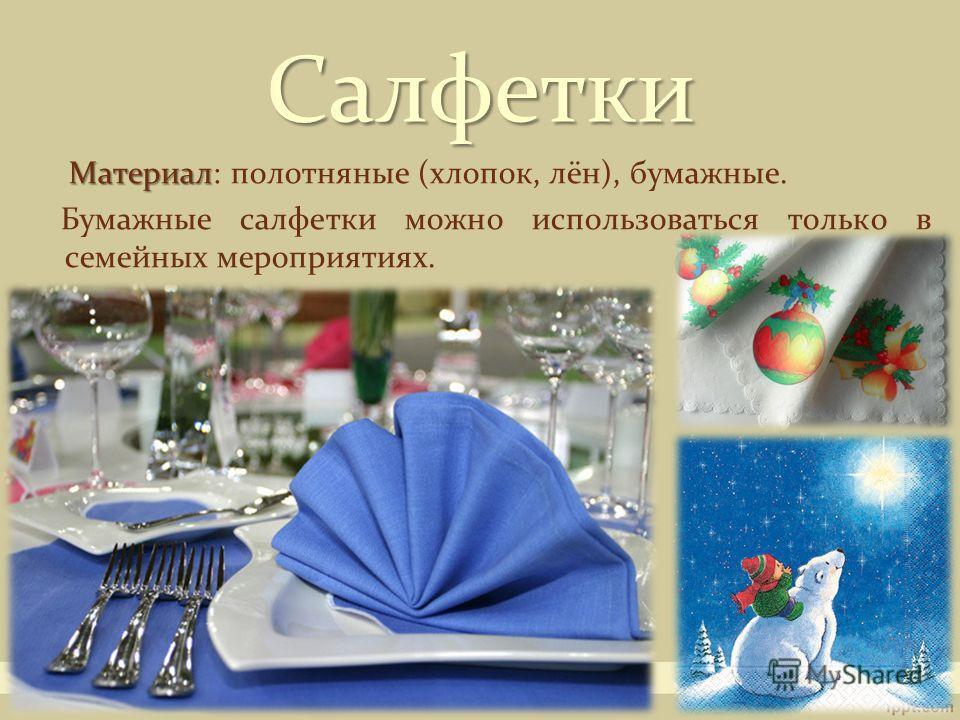 Материал Материал: полотняные (хлопок, лён), бумажные. Бумажные салфетки можно использоваться только в семейных мероприятиях. Салфетки