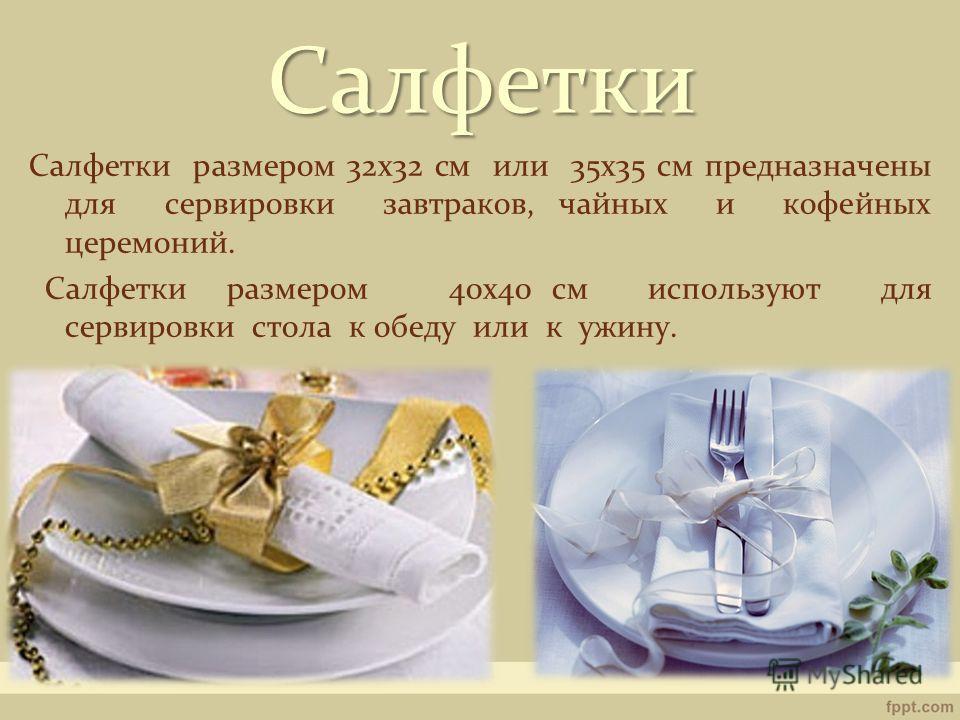 Салфетки размером 32х32 см или 35х35 см предназначены для сервировки завтраков, чайных и кофейных церемоний. Салфетки размером 40х40 см используют для сервировки стола к обеду или к ужину. Салфетки